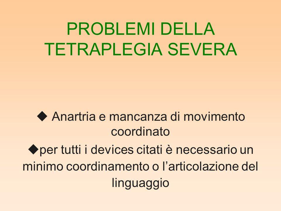 PROBLEMI DELLA TETRAPLEGIA SEVERA u Anartria e mancanza di movimento coordinato uper tutti i devices citati è necessario un minimo coordinamento o larticolazione del linguaggio