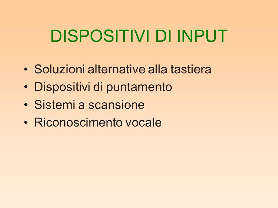 DISPOSITIVI DI INPUT Soluzioni alternative alla tastiera Dispositivi di puntamento Sistemi a scansione Riconoscimento vocale