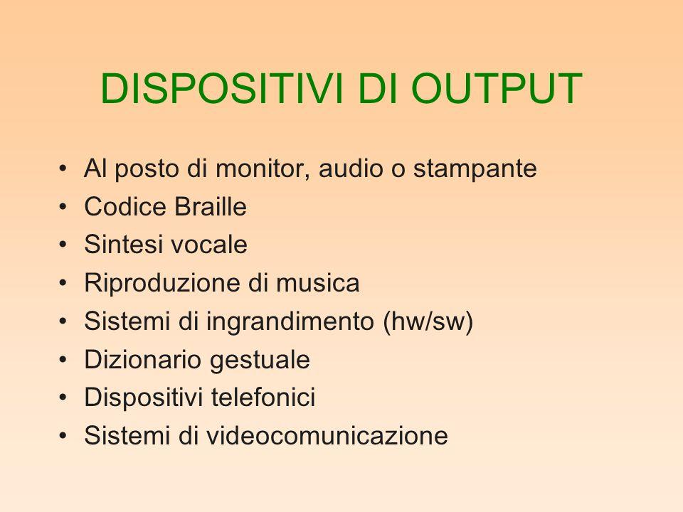DISPOSITIVI DI OUTPUT Al posto di monitor, audio o stampante Codice Braille Sintesi vocale Riproduzione di musica Sistemi di ingrandimento (hw/sw) Dizionario gestuale Dispositivi telefonici Sistemi di videocomunicazione
