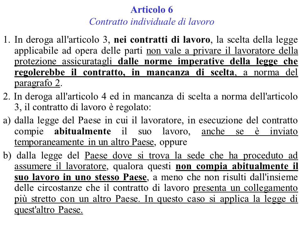 Articolo 6 Contratto individuale di lavoro 1.In deroga all articolo 3, nei contratti di lavoro, la scelta della legge applicabile ad opera delle parti non vale a privare il lavoratore della protezione assicuratagli dalle norme imperative della legge che regolerebbe il contratto, in mancanza di scelta, a norma del paragrafo 2.