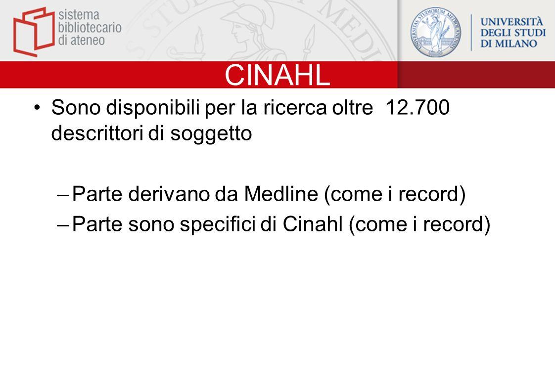 CINAHL Sono disponibili per la ricerca oltre 12.700 descrittori di soggetto –Parte derivano da Medline (come i record) –Parte sono specifici di Cinahl (come i record)