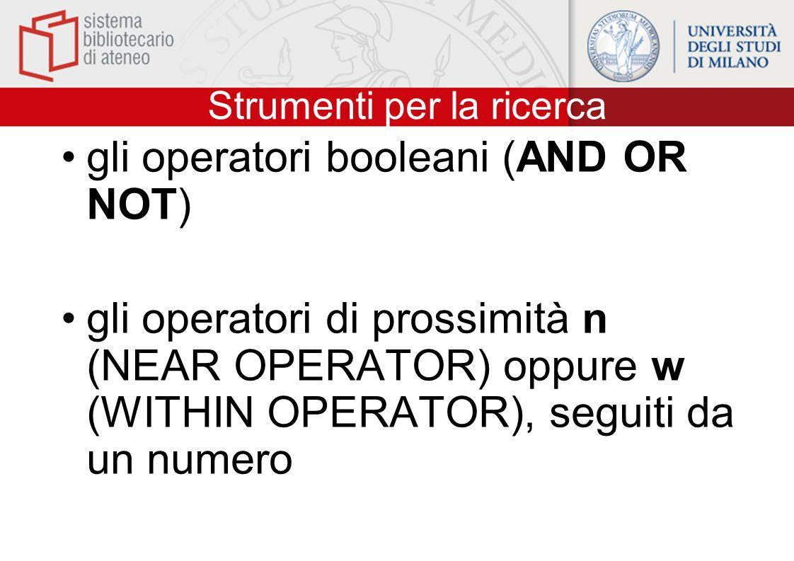 Strumenti per la ricerca gli operatori booleani (AND OR NOT) gli operatori di prossimità n (NEAR OPERATOR) oppure w (WITHIN OPERATOR), seguiti da un numero