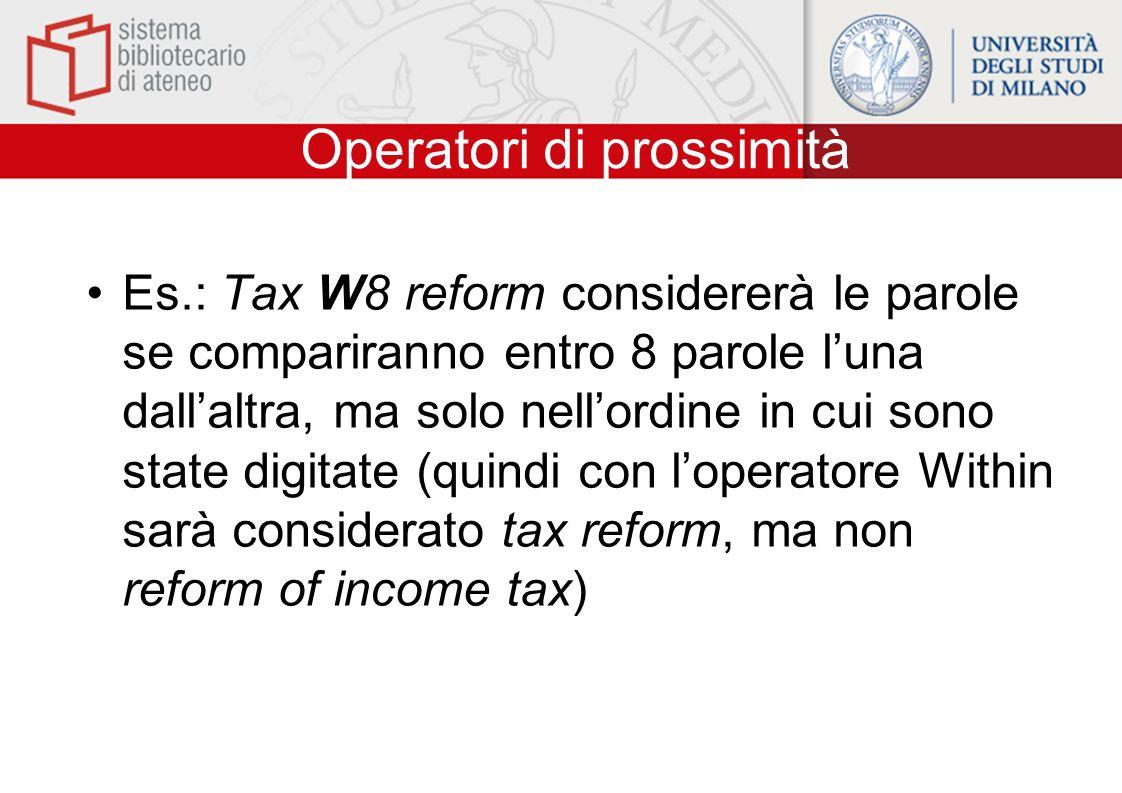 Operatori di prossimità Es.: Tax W8 reform considererà le parole se compariranno entro 8 parole luna dallaltra, ma solo nellordine in cui sono state digitate (quindi con loperatore Within sarà considerato tax reform, ma non reform of income tax)