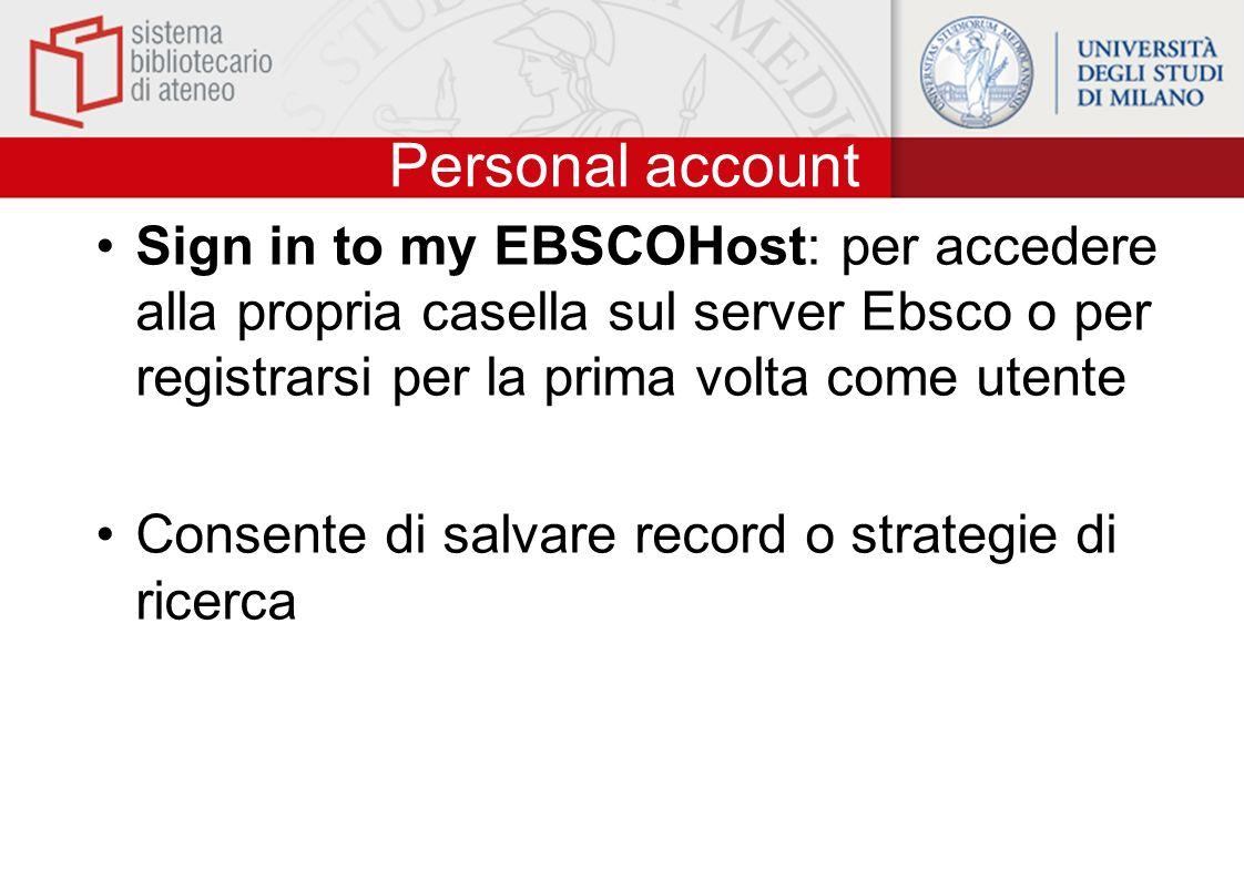 Personal account Sign in to my EBSCOHost: per accedere alla propria casella sul server Ebsco o per registrarsi per la prima volta come utente Consente di salvare record o strategie di ricerca