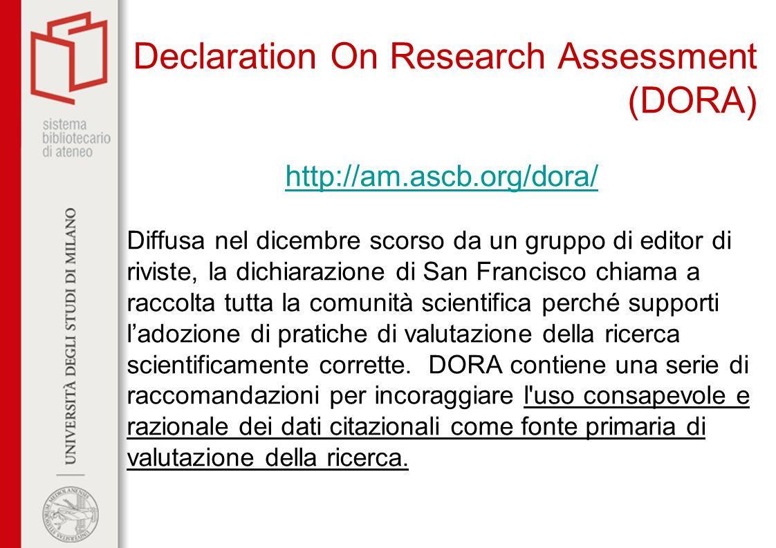 Declaration On Research Assessment (DORA) http://am.ascb.org/dora/ Diffusa nel dicembre scorso da un gruppo di editor di riviste, la dichiarazione di