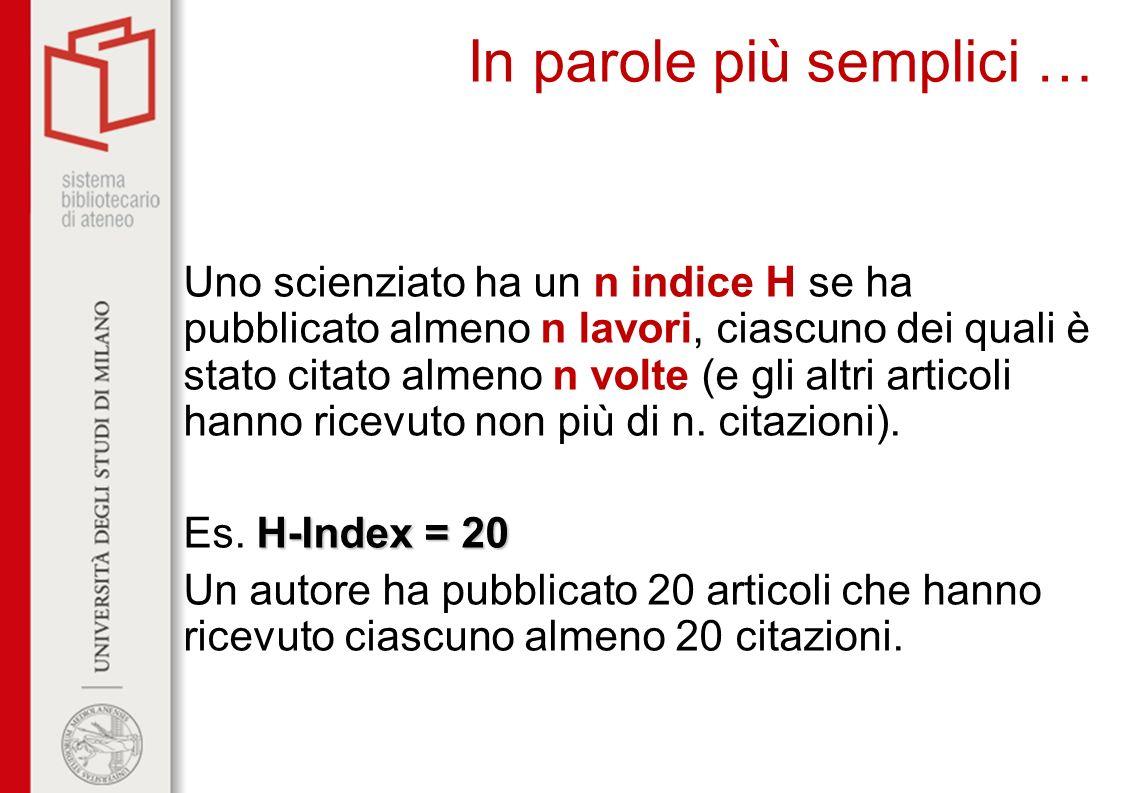 In parole più semplici … Uno scienziato ha un n indice H se ha pubblicato almeno n lavori, ciascuno dei quali è stato citato almeno n volte (e gli alt