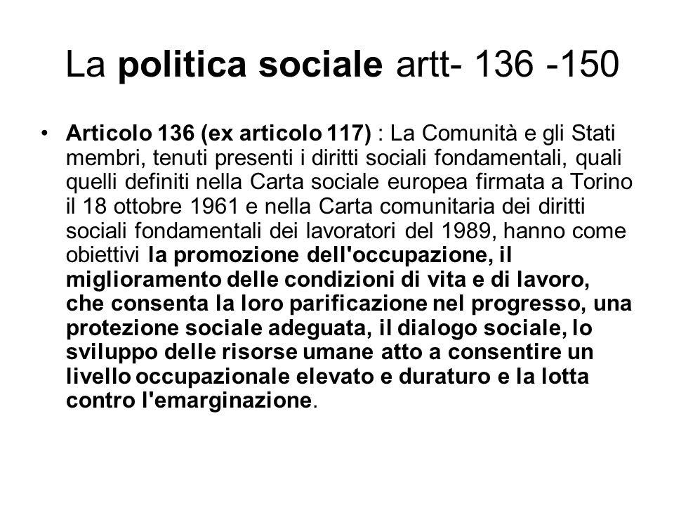 La politica sociale artt- 136 -150 Articolo 136 (ex articolo 117) : La Comunità e gli Stati membri, tenuti presenti i diritti sociali fondamentali, qu
