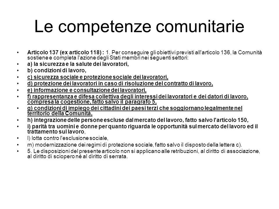 Le competenze comunitarie Articolo 137 (ex articolo 118) : 1. Per conseguire gli obiettivi previsti all'articolo 136, la Comunità sostiene e completa