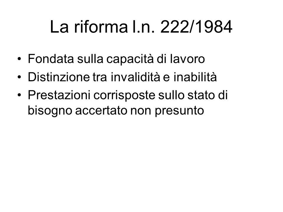 La riforma l.n. 222/1984 Fondata sulla capacità di lavoro Distinzione tra invalidità e inabilità Prestazioni corrisposte sullo stato di bisogno accert