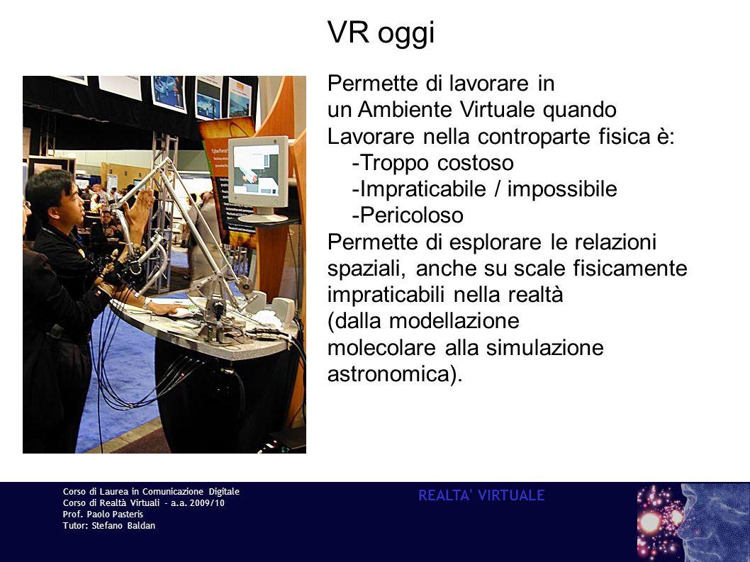 Corso di Laurea in Comunicazione Digitale Corso di Realtà Virtuali - a.a. 2009/10 Prof. Paolo Pasteris Tutor: Stefano Baldan REALTA' VIRTUALE VR oggi