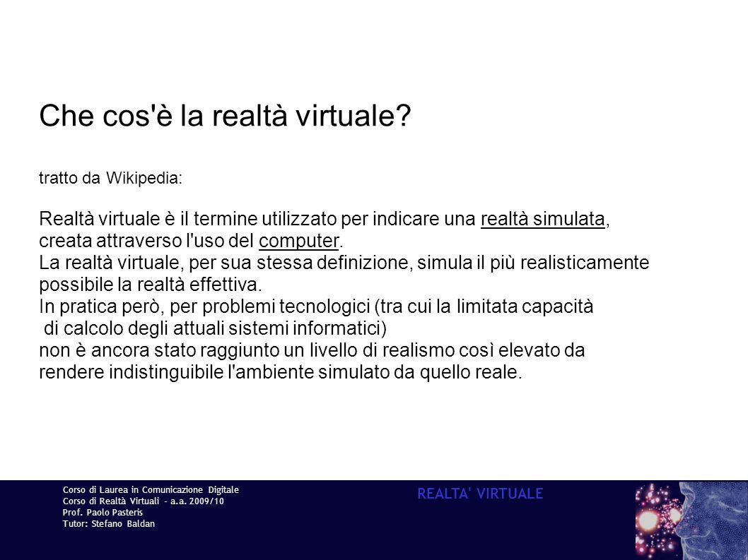 Corso di Laurea in Comunicazione Digitale Corso di Realtà Virtuali - a.a. 2009/10 Prof. Paolo Pasteris Tutor: Stefano Baldan REALTA' VIRTUALE Che cos'