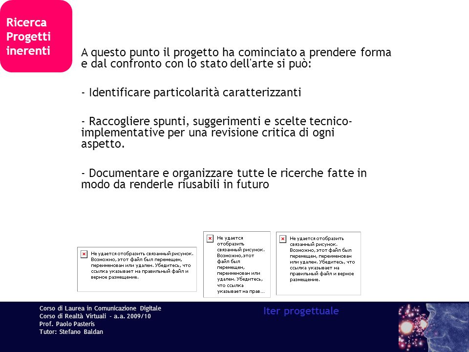 Corso di Laurea in Comunicazione Digitale Corso di Realtà Virtuali - a.a. 2009/10 Prof. Paolo Pasteris Tutor: Stefano Baldan Iter progettuale Ricerca