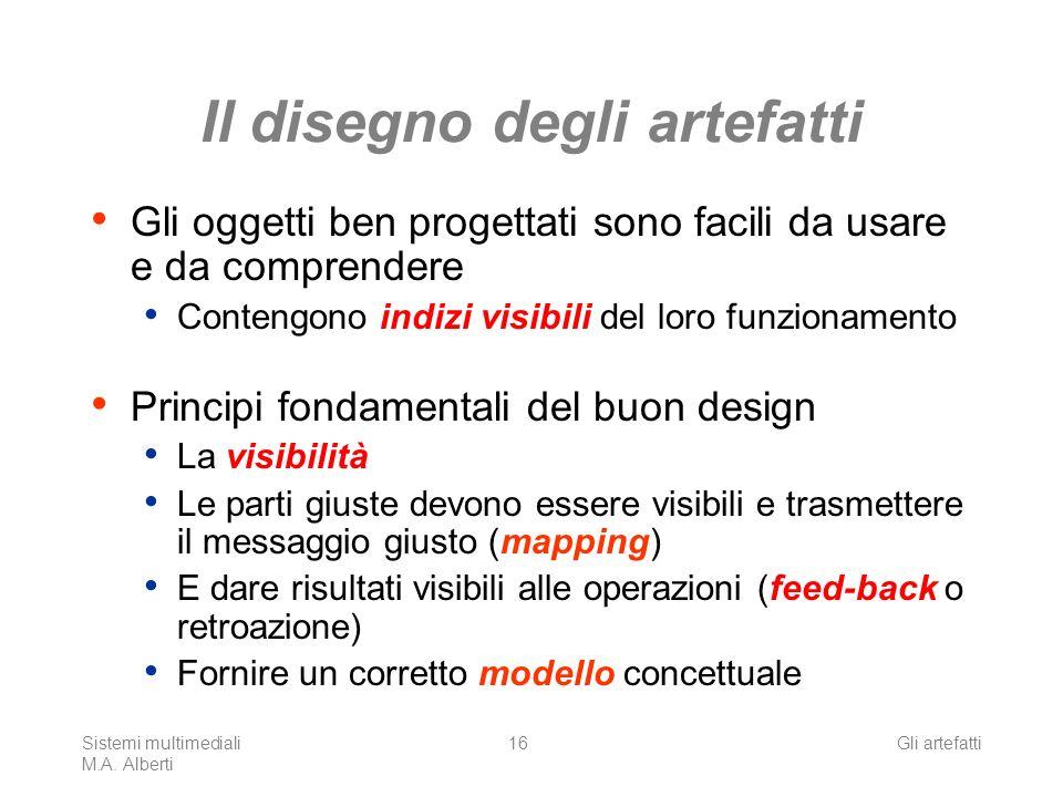 Sistemi multimediali M.A. Alberti Gli artefatti16 Il disegno degli artefatti Gli oggetti ben progettati sono facili da usare e da comprendere Contengo