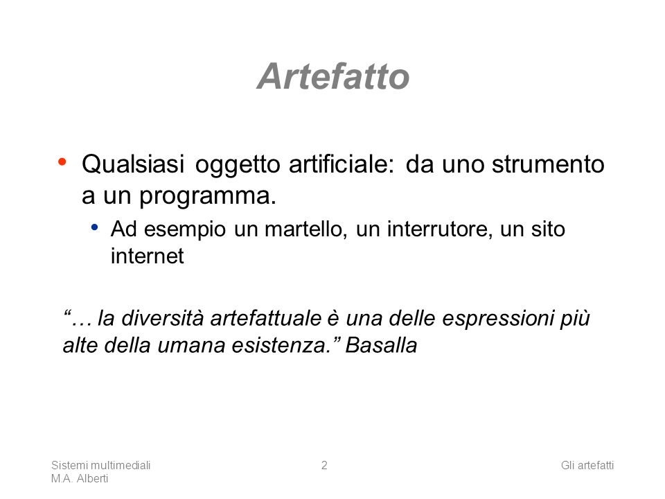 Sistemi multimediali M.A. Alberti Gli artefatti2 Artefatto Qualsiasi oggetto artificiale: da uno strumento a un programma. Ad esempio un martello, un