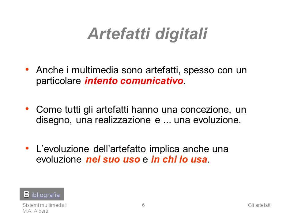 Sistemi multimediali M.A. Alberti Gli artefatti6 Artefatti digitali Anche i multimedia sono artefatti, spesso con un particolare intento comunicativo.