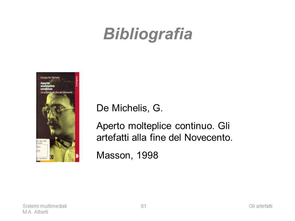 Sistemi multimediali M.A. Alberti Gli artefatti61 Bibliografia De Michelis, G. Aperto molteplice continuo. Gli artefatti alla fine del Novecento. Mass