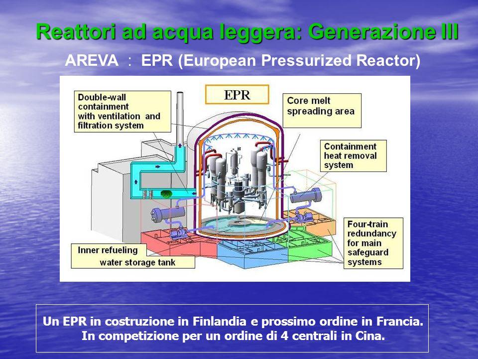Reattori ad acqua leggera: Generazione III AREVA : EPR (European Pressurized Reactor) Un EPR in costruzione in Finlandia e prossimo ordine in Francia.