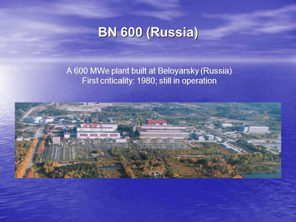 BN 600 (Russia) A 600 MWe plant built at Beloyarsky (Russia) First criticality: 1980; still in operation