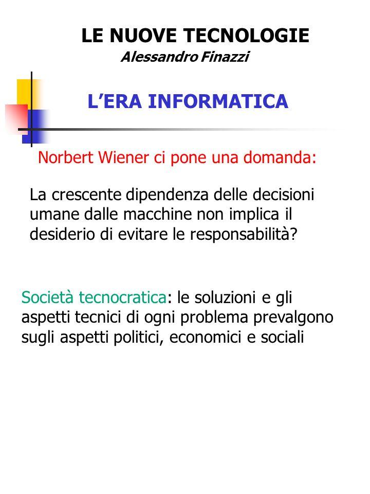 LE NUOVE TECNOLOGIE Alessandro Finazzi LERA INFORMATICA Norbert Wiener ci pone una domanda: La crescente dipendenza delle decisioni umane dalle macchine non implica il desiderio di evitare le responsabilità.