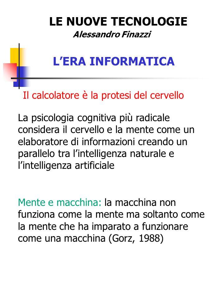 LE NUOVE TECNOLOGIE Alessandro Finazzi LERA INFORMATICA Il calcolatore è la protesi del cervello La psicologia cognitiva più radicale considera il cervello e la mente come un elaboratore di informazioni creando un parallelo tra lintelligenza naturale e lintelligenza artificiale Mente e macchina: la macchina non funziona come la mente ma soltanto come la mente che ha imparato a funzionare come una macchina (Gorz, 1988)