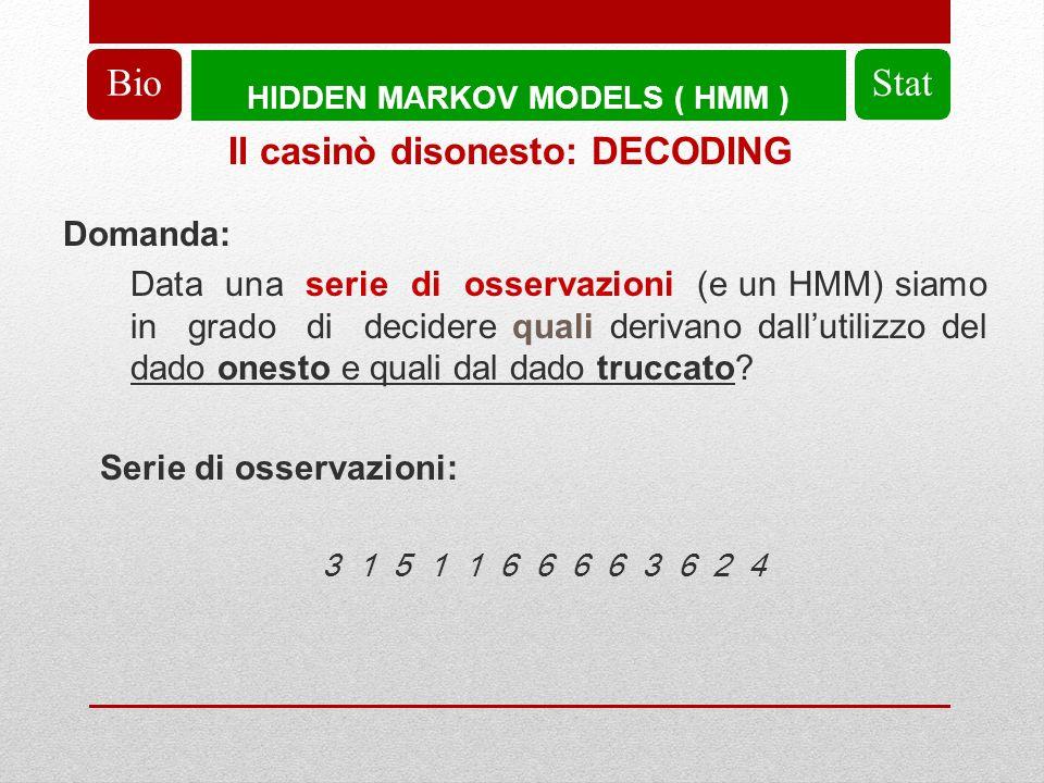 HIDDEN MARKOV MODELS ( HMM ) BioStat Domanda: Data una serie di osservazioni (e un HMM) siamo in grado di decidere quali derivano dallutilizzo del dado onesto e quali dal dado truccato.