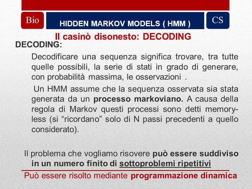 HIDDEN MARKOV MODELS ( HMM ) BioCS DECODING: Decodificare una sequenza significa trovare, tra tutte quelle possibili, la serie di stati in grado di generare, con probabilità massima, le osservazioni.