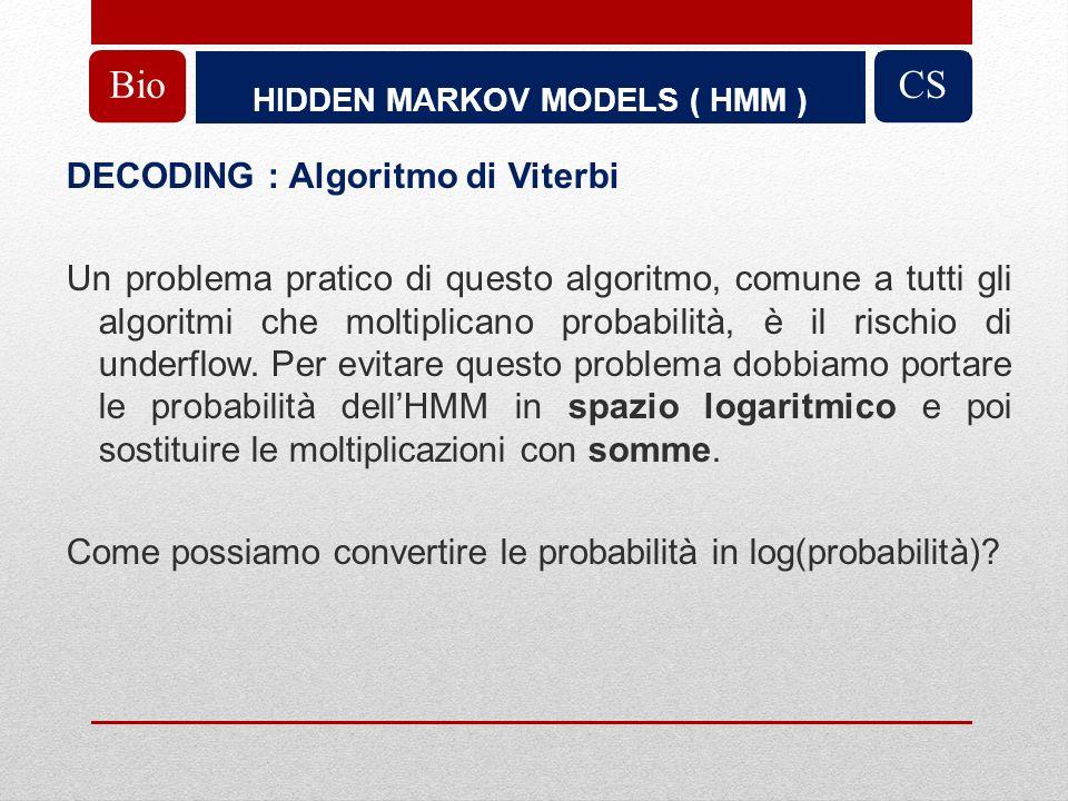 HIDDEN MARKOV MODELS ( HMM ) BioCS DECODING : Algoritmo di Viterbi Un problema pratico di questo algoritmo, comune a tutti gli algoritmi che moltiplicano probabilità, è il rischio di underflow.