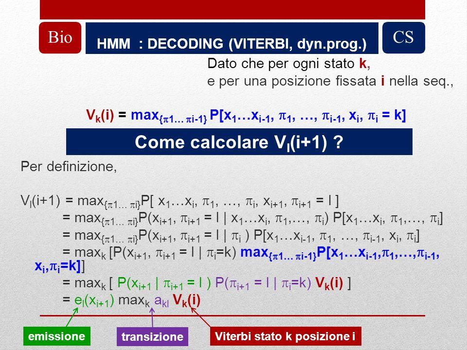 HMM : DECODING (VITERBI, dyn.prog.) BioCS Dato che per ogni stato k, e per una posizione fissata i nella seq., V k (i) = max { 1… i-1} P[x 1 …x i-1, 1, …, i-1, x i, i = k] Per definizione, V l (i+1) = max { 1… i} P[ x 1 …x i, 1, …, i, x i+1, i+1 = l ] = max { 1… i} P(x i+1, i+1 = l | x 1 …x i, 1,…, i ) P[x 1 …x i, 1,…, i ] = max { 1… i} P(x i+1, i+1 = l | i ) P[x 1 …x i-1, 1, …, i-1, x i, i ] = max k [P(x i+1, i+1 = l | i =k) max { 1… i-1} P[x 1 …x i-1, 1,…, i-1, x i, i =k]] = max k [ P(x i+1 | i+1 = l ) P( i+1 = l | i =k) V k (i) ] = e l (x i+1 ) max k a kl V k (i) Come calcolare V l (i+1) .