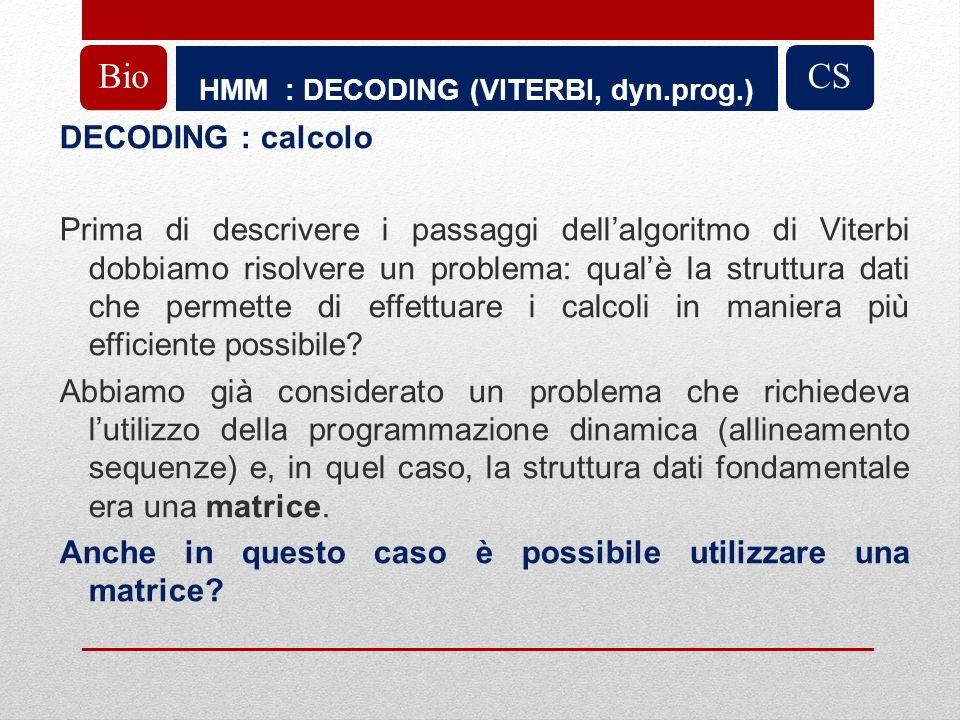 HMM : DECODING (VITERBI, dyn.prog.) BioCS DECODING : calcolo Prima di descrivere i passaggi dellalgoritmo di Viterbi dobbiamo risolvere un problema: qualè la struttura dati che permette di effettuare i calcoli in maniera più efficiente possibile.