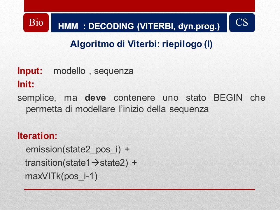 HMM : DECODING (VITERBI, dyn.prog.) BioCS Algoritmo di Viterbi: riepilogo (I) Input: modello, sequenza Init: semplice, ma deve contenere uno stato BEGIN che permetta di modellare linizio della sequenza Iteration: emission(state2_pos_i) + transition(state1 state2) + maxVITk(pos_i-1)