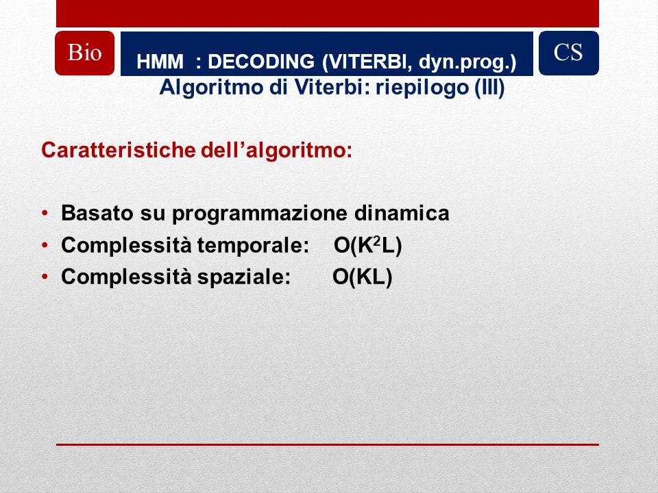 HMM : DECODING (VITERBI, dyn.prog.) BioCS Algoritmo di Viterbi: riepilogo (III) Caratteristiche dellalgoritmo: Basato su programmazione dinamica Complessità temporale: O(K 2 L) Complessità spaziale: O(KL)
