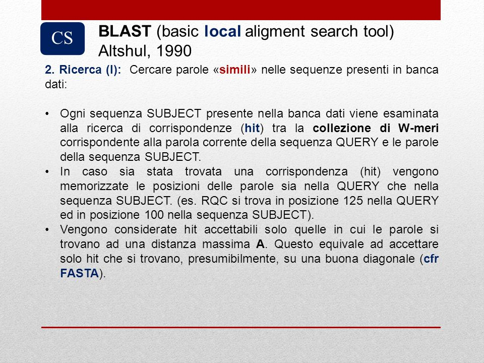 CS BLAST (basic local aligment search tool) Altshul, 1990 2. Ricerca (I): Cercare parole «simili» nelle sequenze presenti in banca dati: Ogni sequenza