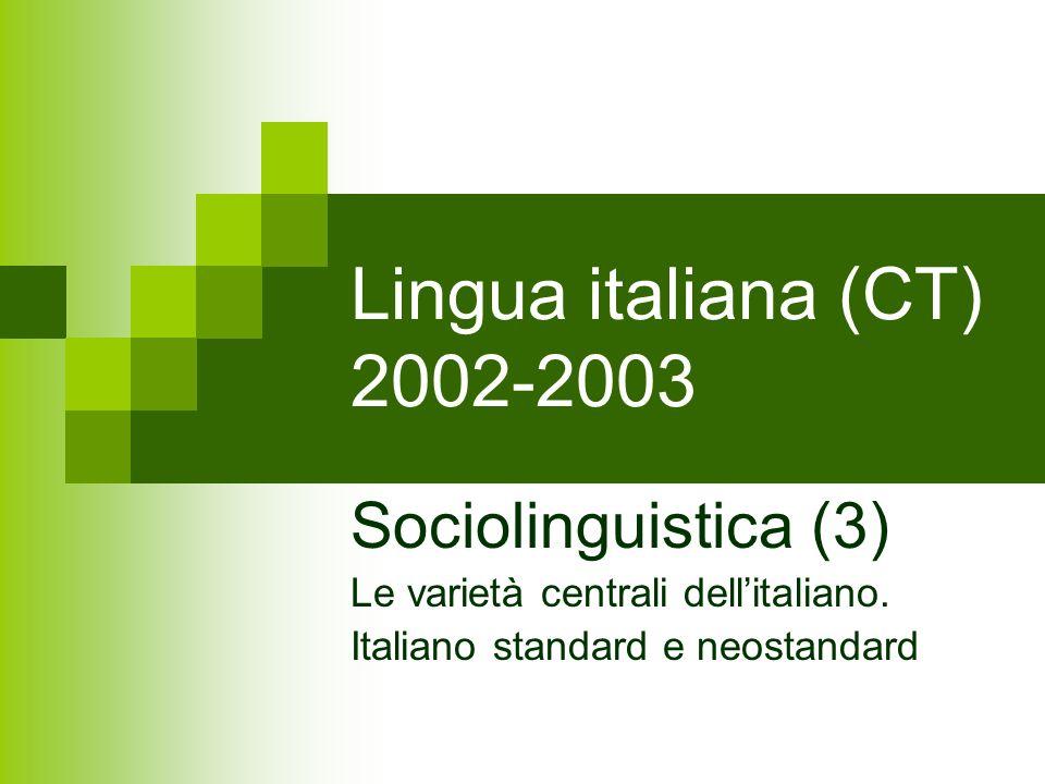 Lingua italiana (CT) 2002-2003 Sociolinguistica (3) Le varietà centrali dellitaliano. Italiano standard e neostandard