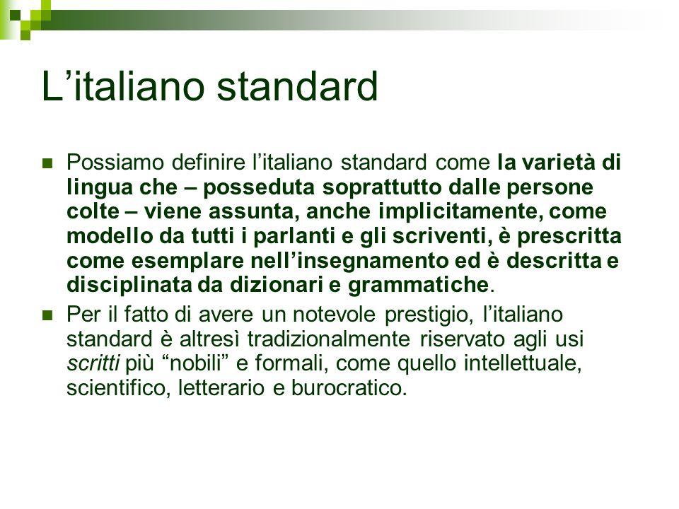 Litaliano standard Possiamo definire litaliano standard come la varietà di lingua che – posseduta soprattutto dalle persone colte – viene assunta, anc