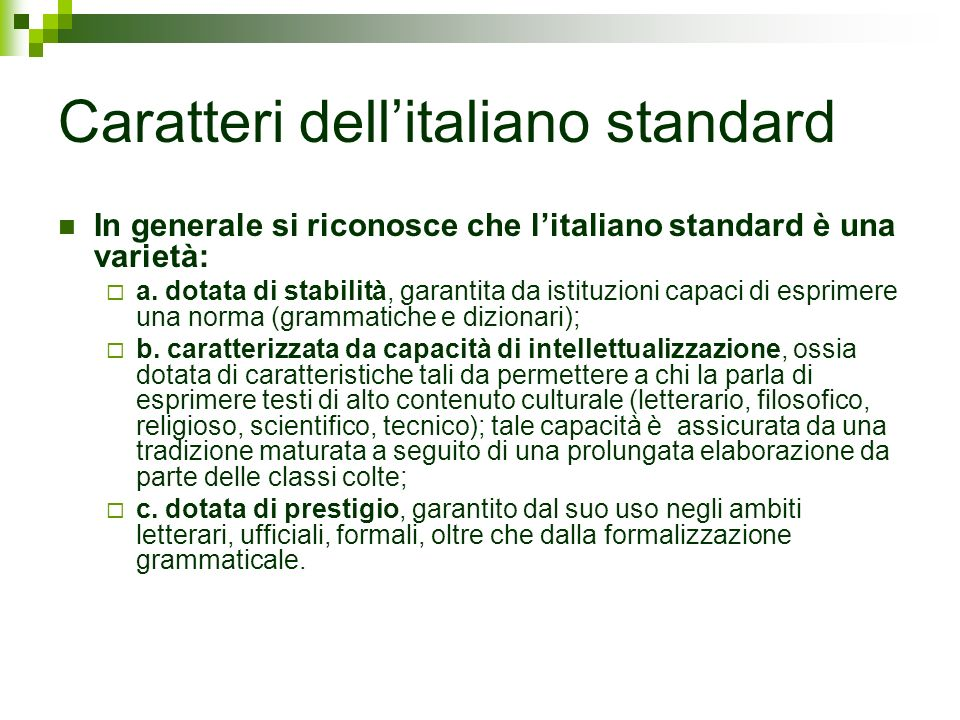 Caratteri dellitaliano standard In generale si riconosce che litaliano standard è una varietà: a. dotata di stabilità, garantita da istituzioni capaci