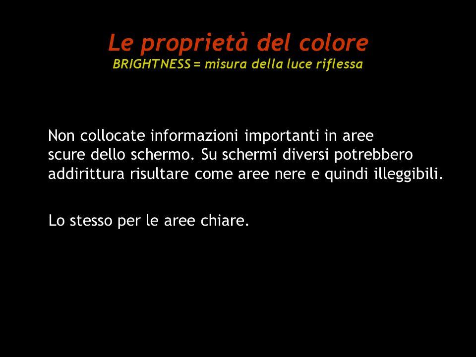 Le proprietà del colore BRIGHTNESS = misura della luce riflessa Non collocate informazioni importanti in aree scure dello schermo. Su schermi diversi