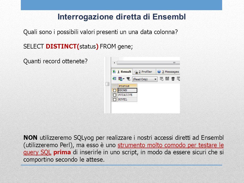 Interrogazione diretta di Ensembl Quali sono i possibili valori presenti un una data colonna? SELECT DISTINCT(status) FROM gene; Quanti record ottenet