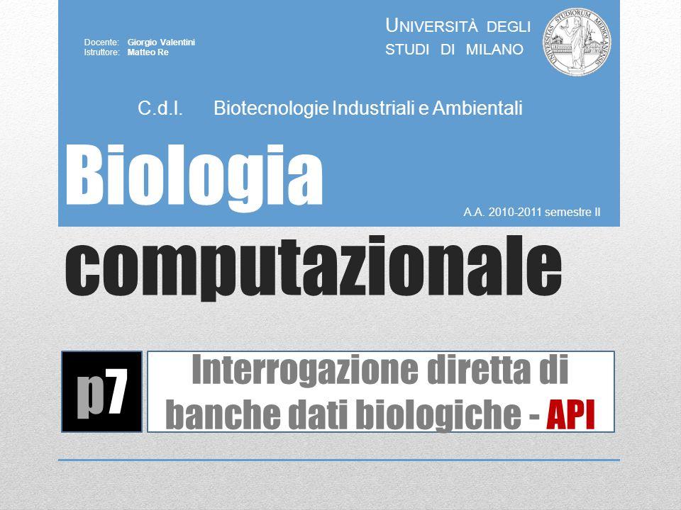 Biologia computazionale A.A. 2010-2011 semestre II U NIVERSITÀ DEGLI STUDI DI MILANO Docente: Giorgio Valentini Istruttore: Matteo Re p7p7 Interrogazi