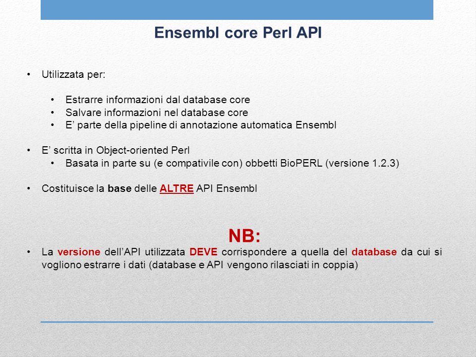 Ensembl core Perl API Utilizzata per: Estrarre informazioni dal database core Salvare informazioni nel database core E parte della pipeline di annotaz