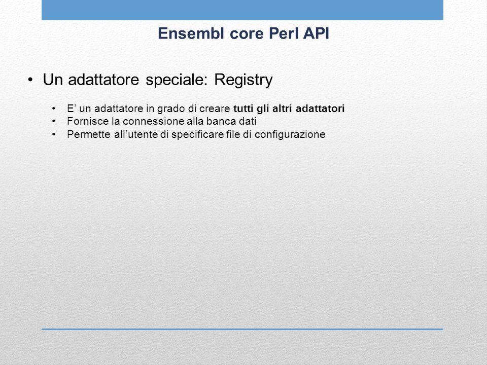 Ensembl core Perl API Un adattatore speciale: Registry E un adattatore in grado di creare tutti gli altri adattatori Fornisce la connessione alla banc