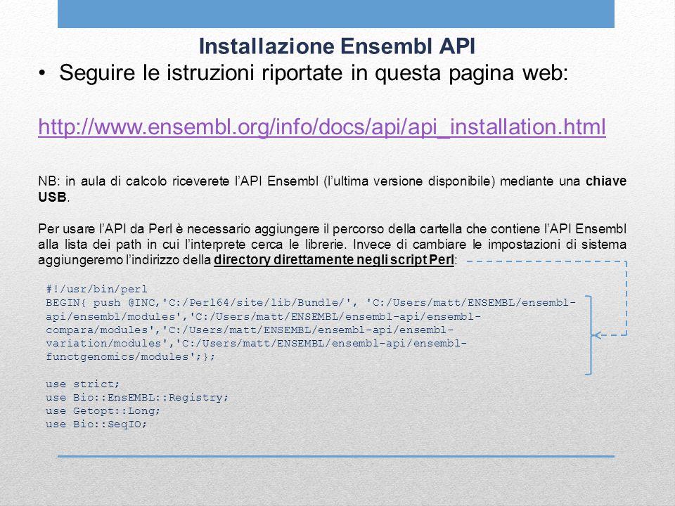 Installazione Ensembl API Seguire le istruzioni riportate in questa pagina web: http://www.ensembl.org/info/docs/api/api_installation.html NB: in aula