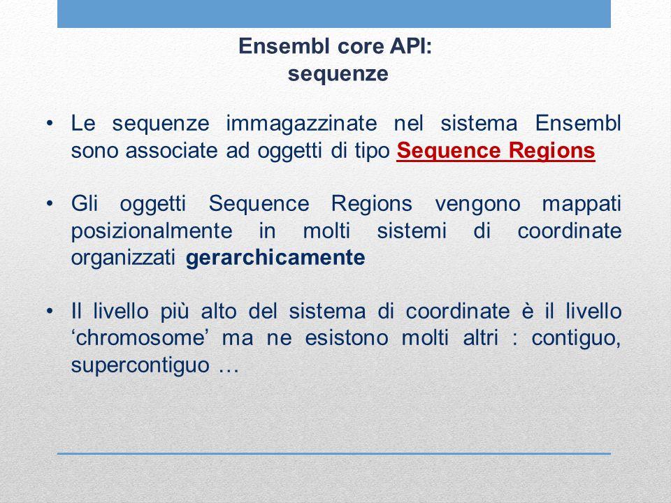 Ensembl core API: sequenze Le sequenze immagazzinate nel sistema Ensembl sono associate ad oggetti di tipo Sequence Regions Gli oggetti Sequence Regio