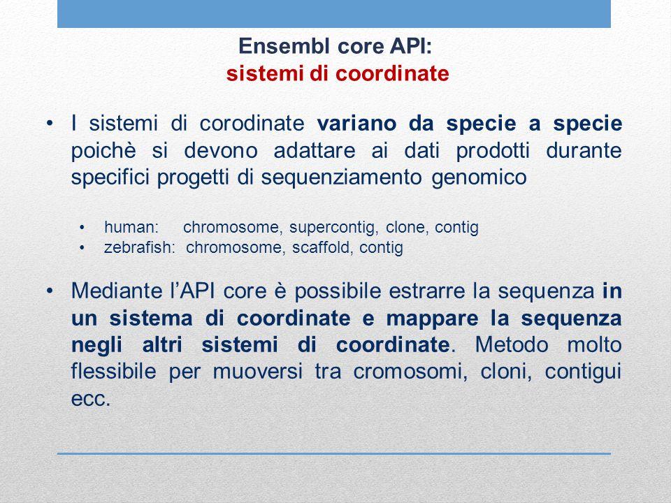 Ensembl core API: sistemi di coordinate I sistemi di corodinate variano da specie a specie poichè si devono adattare ai dati prodotti durante specific