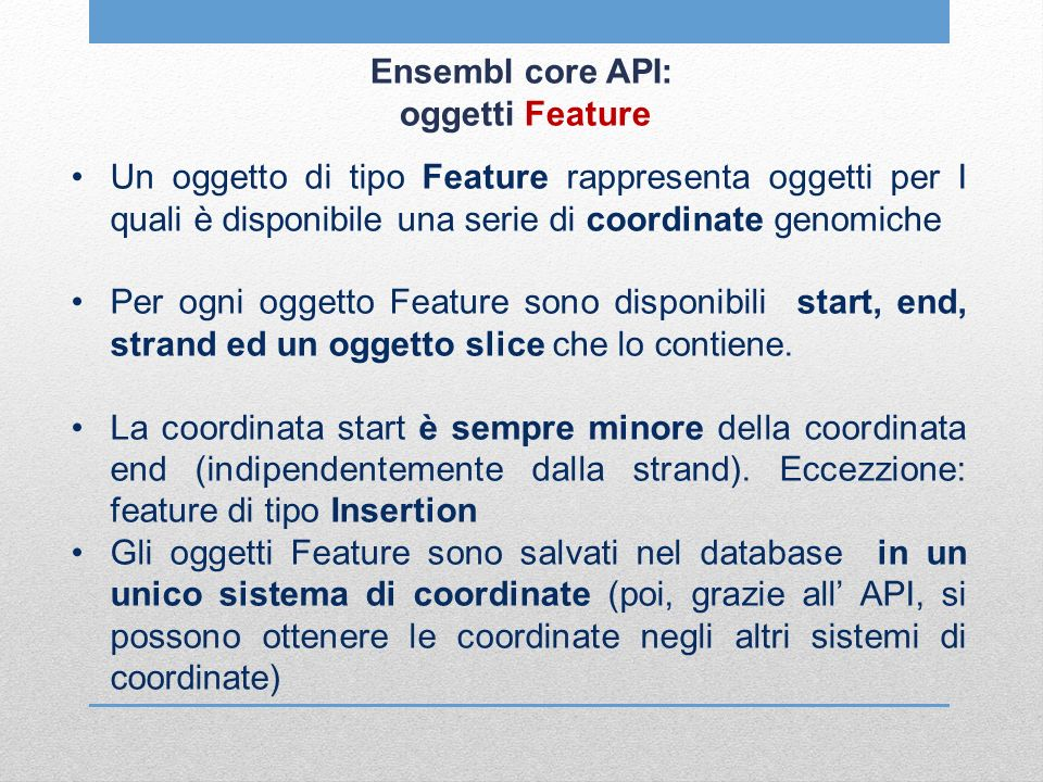 Ensembl core API: oggetti Feature Un oggetto di tipo Feature rappresenta oggetti per I quali è disponibile una serie di coordinate genomiche Per ogni oggetto Feature sono disponibili start, end, strand ed un oggetto slice che lo contiene.