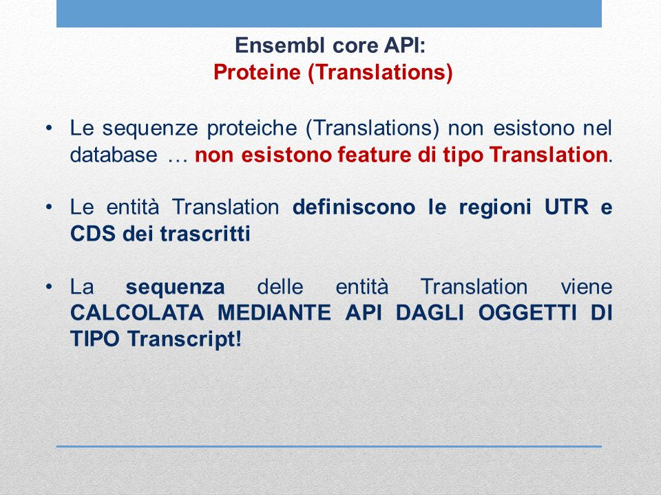 Ensembl core API: Proteine (Translations) Le sequenze proteiche (Translations) non esistono nel database … non esistono feature di tipo Translation.