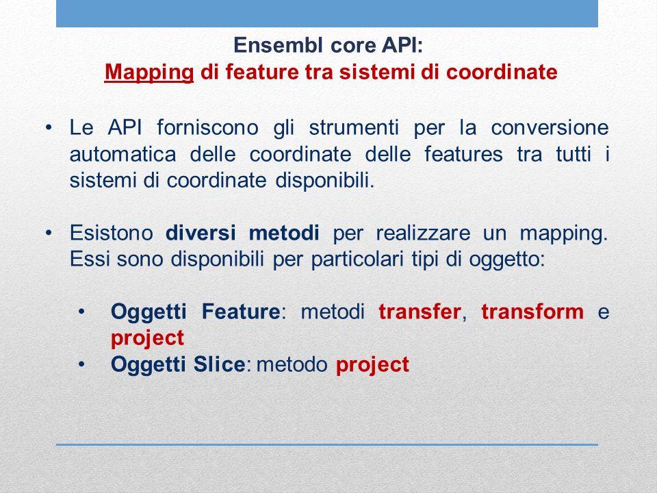 Ensembl core API: Mapping di feature tra sistemi di coordinate Le API forniscono gli strumenti per la conversione automatica delle coordinate delle fe