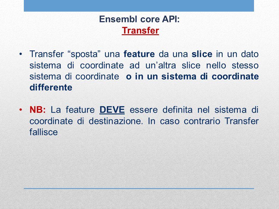 Ensembl core API: Transfer Transfer sposta una feature da una slice in un dato sistema di coordinate ad unaltra slice nello stesso sistema di coordina