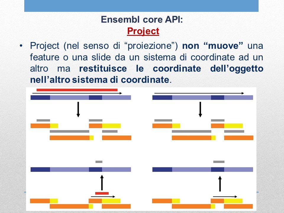 Ensembl core API: Project Project (nel senso di proiezione) non muove una feature o una slide da un sistema di coordinate ad un altro ma restituisce l