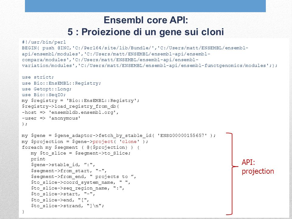 Ensembl core API: 5 : Proiezione di un gene sui cloni #!/usr/bin/perl BEGIN{ push @INC, C:/Perl64/site/lib/Bundle/ , C:/Users/matt/ENSEMBL/ensembl- api/ensembl/modules , C:/Users/matt/ENSEMBL/ensembl-api/ensembl- compara/modules , C:/Users/matt/ENSEMBL/ensembl-api/ensembl- variation/modules , C:/Users/matt/ENSEMBL/ensembl-api/ensembl-functgenomics/modules ;}; use strict; use Bio::EnsEMBL::Registry; use Getopt::Long; use Bio::SeqIO; my $registry = Bio::EnsEMBL::Registry ; $registry->load_registry_from_db( -host => ensembldb.ensembl.org , -user => anonymous ); my $gene = $gene_adaptor->fetch_by_stable_id( ENSG00000155657 ); my $projection = $gene->project( clone ); foreach my $segment ( @{$projection} ) { my $to_slice = $segment->to_Slice; print $gene->stable_id, : , $segment->from_start, - , $segment->from_end, projects to, $to_slice->coord_system_name, , $to_slice->seq_region_name, : , $to_slice->start, - , $to_slice->end, [ , $to_slice->strand, ]\n ; } API: projection