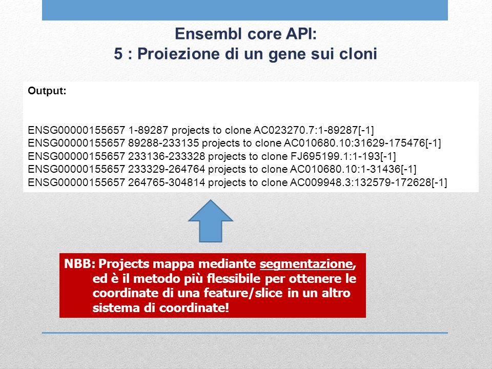 Ensembl core API: 5 : Proiezione di un gene sui cloni Output: ENSG00000155657 1-89287 projects to clone AC023270.7:1-89287[-1] ENSG00000155657 89288-233135 projects to clone AC010680.10:31629-175476[-1] ENSG00000155657 233136-233328 projects to clone FJ695199.1:1-193[-1] ENSG00000155657 233329-264764 projects to clone AC010680.10:1-31436[-1] ENSG00000155657 264765-304814 projects to clone AC009948.3:132579-172628[-1] NBB: Projects mappa mediante segmentazione, ed è il metodo più flessibile per ottenere le coordinate di una feature/slice in un altro sistema di coordinate!